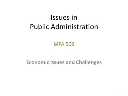 Issues in Public Administration MPA 509 Economic Issues and Challenges 1.