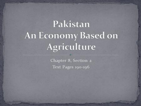 Chapter 8, Section 2 Text Pages 190-196. Find out that Pakistan's economy is based on agriculture. Learn about Pakistan's industries.