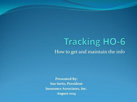 How to get and maintain the info Presented By: Sue Savio, President Insurance Associates, Inc. August 2014.