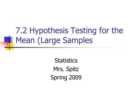 7.2 Hypothesis Testing for the Mean (Large Samples Statistics Mrs. Spitz Spring 2009.