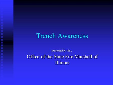 Trench Awareness presented by the… Office of the State Fire Marshall of Illinois.