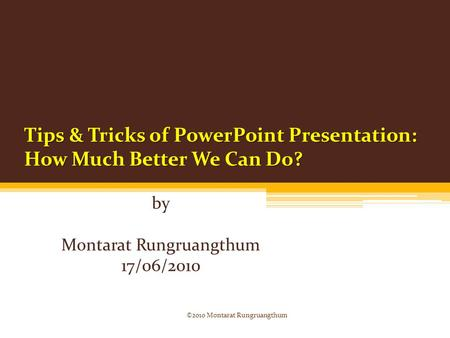 Tips & Tricks of PowerPoint Presentation: How Much Better We Can Do? by Montarat Rungruangthum 17/06/2010 ©2010 Montarat Rungruangthum.