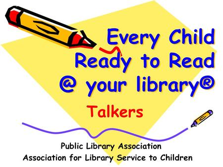 Every Child Ready to your library® Public Library Association Association for Library Service to Children Talkers.