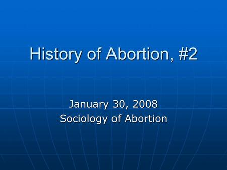 History of <strong>Abortion</strong>, #2 January 30, 2008 Sociology of <strong>Abortion</strong>.
