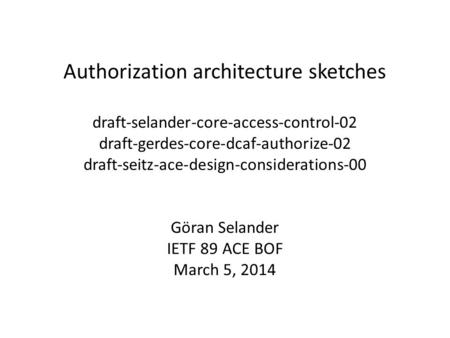 Authorization architecture sketches draft-selander-core-access-control-02 draft-gerdes-core-dcaf-authorize-02 draft-seitz-ace-design-considerations-00.
