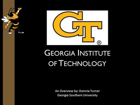 G EORGIA I NSTITUTE OF T ECHNOLOGY An Overview by: Donnia Turner Georgia Southern University.