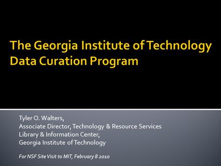 Tyler O. Walters, Associate Director, Technology & Resource Services Library & Information Center, Georgia Institute of Technology For NSF Site Visit to.
