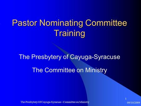 09/10/2009 The Presbytery Of Cayuga-Syracuse - Committee on Ministry 1 Pastor Nominating Committee Training The Presbytery of Cayuga-Syracuse The Committee.
