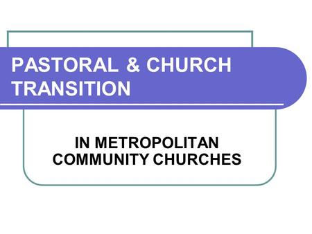 PASTORAL & CHURCH TRANSITION IN METROPOLITAN COMMUNITY CHURCHES.