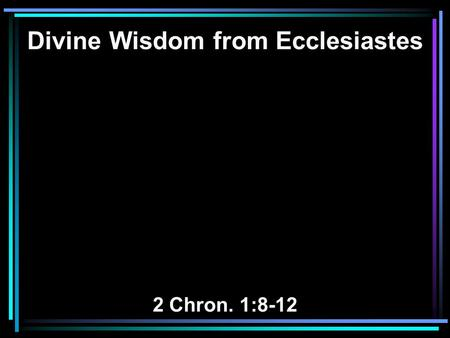 Divine Wisdom from Ecclesiastes 2 Chron. 1:8-12. 8 And Solomon said to God: You have shown great mercy to David my father, and have made me king in his.