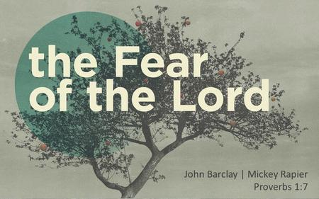 John Barclay | Mickey Rapier Proverbs 1:7. Insert Video: What do you fear?