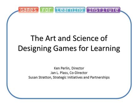 The Art and Science of Designing Games for Learning Ken Perlin, Director Jan L. Plass, Co-Director Susan Stratton, Strategic Initiatives and Partnerships.