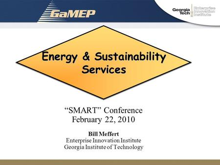 "Energy & Sustainability Services ""SMART"" Conference February 22, 2010 Bill Meffert Enterprise Innovation Institute Georgia Institute of Technology."