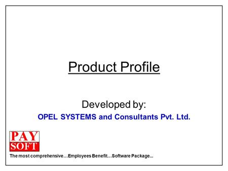 The most comprehensive…Employees Benefit…Software Package... Product Profile Developed by: OPEL SYSTEMS and Consultants Pvt. Ltd.