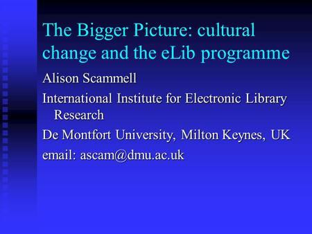 The Bigger Picture: cultural change and the eLib programme Alison Scammell International Institute for Electronic Library Research De Montfort University,