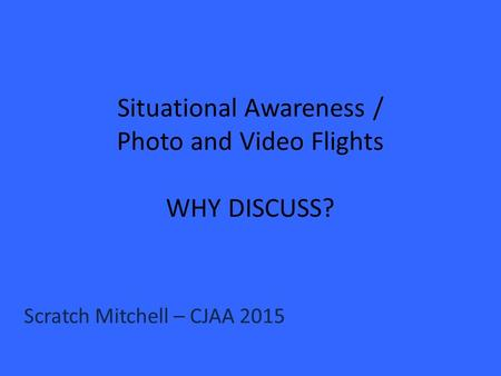 Situational Awareness / Photo and Video Flights WHY DISCUSS? Scratch Mitchell – CJAA 2015.
