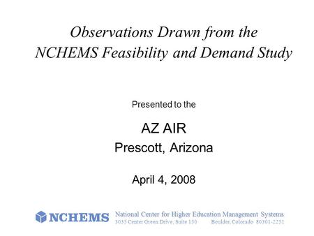 Observations Drawn from the NCHEMS Feasibility and Demand Study Presented to the AZ AIR Prescott, Arizona April 4, 2008 National Center for Higher Education.