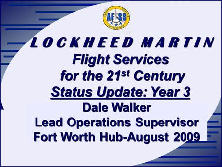 L O C K H E E D M A R T I N Flight Services for the 21 st Century for the 21 st Century Status Update: Year 3 Dale Walker Lead Operations Supervisor Fort.