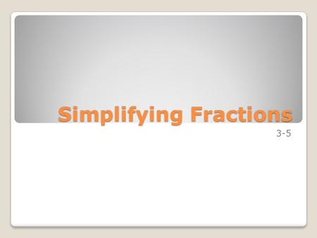 Simplifying Fractions 3-5. Lesson 1 – Equivalent Fractions I can use multiples to write equivalent fractions. I can use factors to write equivalent fractions.