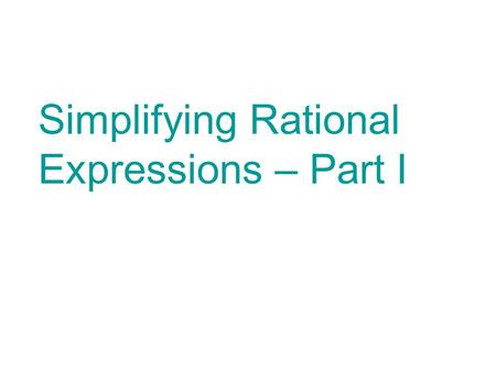 Simplifying Rational Expressions – Part I. This PowerPoint contains notes, examples and practice problems for you to complete. It is important that you.