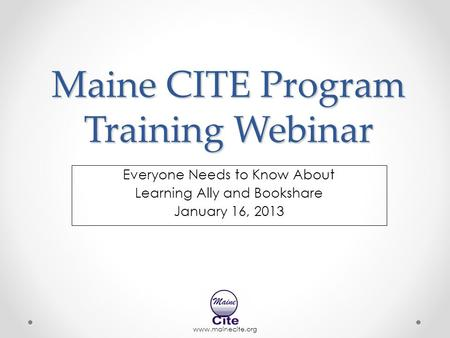 Www.mainecite.org Maine CITE Program Training Webinar Everyone Needs to Know About Learning Ally and Bookshare January 16, 2013.
