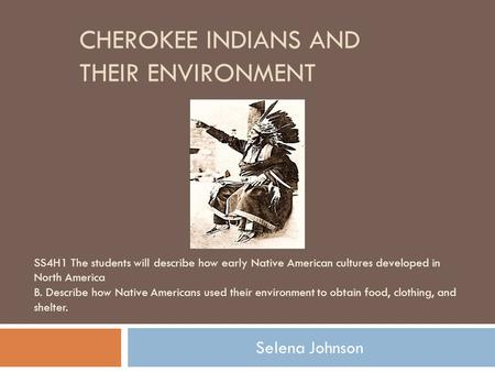 CHEROKEE INDIANS AND THEIR ENVIRONMENT Selena Johnson SS4H1 The students will describe how early Native American cultures developed in North America B.