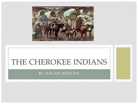 BY NOLAN BENSON THE CHEROKEE INDIANS. TOPICS COVERED Who are the Cherokee Indians? Their environment How they lived How they survived Skills they are.