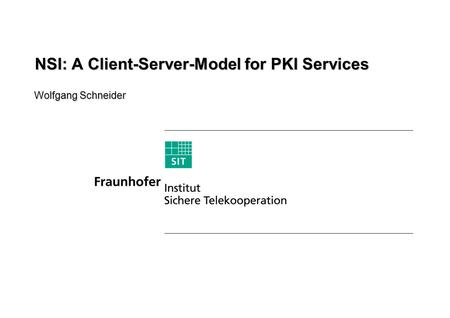 Wolfgang Schneider NSI: A Client-Server-Model for PKI Services.