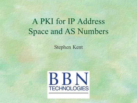 A PKI for IP Address Space and AS Numbers Stephen Kent.