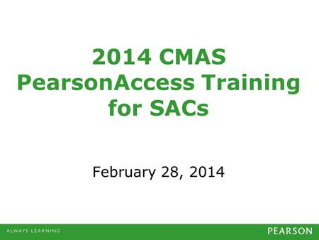 2014 CMAS PearsonAccess Training for SACs February 28, 2014.