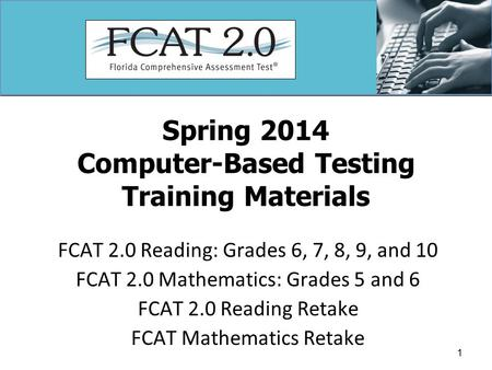 Spring 2014 Computer-Based Testing Training Materials FCAT 2.0 Reading: Grades 6, 7, 8, 9, and 10 FCAT 2.0 Mathematics: Grades 5 and 6 FCAT 2.0 Reading.