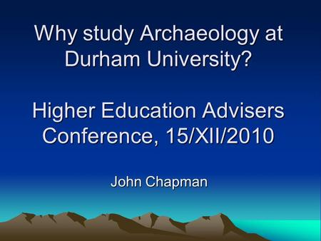 Why study Archaeology at Durham University? Higher Education Advisers Conference, 15/XII/2010 John Chapman.