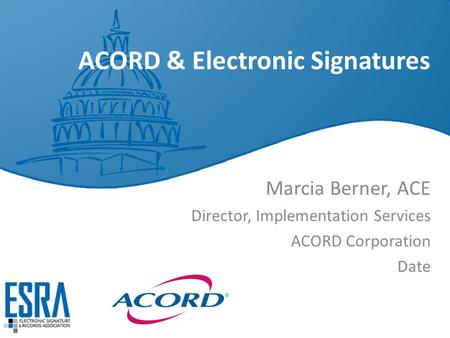 ACORD & Electronic Signatures Marcia Berner, ACE Director, Implementation Services ACORD Corporation Date.