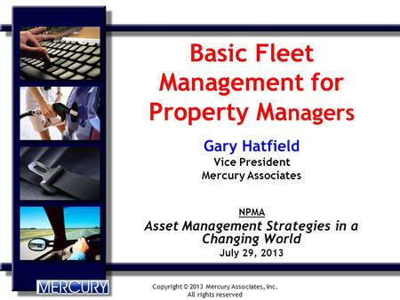 Copyright © 2013 Mercury Associates, Inc. All rights reserved Basic Fleet Management for Property Ma nagers Gary Hatfield Vice President Mercury Associates.