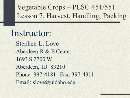 Vegetable Crops – PLSC 451/551 Lesson 7, Harvest, Handling, Packing Instructor: Stephen L. Love Aberdeen R & E Center 1693 S 2700 W Aberdeen, ID 83210.