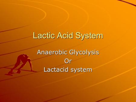 Lactic Acid System Anaerobic Glycolysis Or Lactacid system.