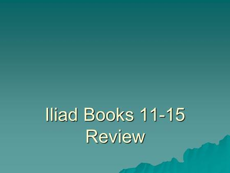 Iliad Books 11-15 Review. Book 11  In the morning (they were feasting the night before because they learned all of that information from the Trojan they.