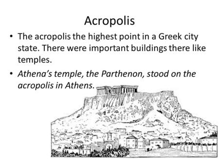 Acropolis The acropolis the highest point in a Greek city state. There were important buildings there like temples. Athena's temple, the Parthenon, stood.