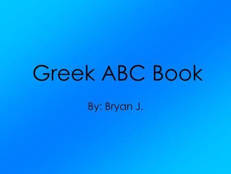 Greek ABC Book By: Bryan J.. Aphrodite RN:Venus Goddess of Love and Beauty She was chosen by Paris to receive the Apple of Discord. She helped Paris escape.