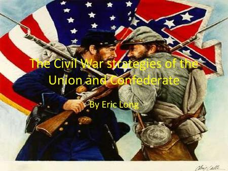 The Civil War strategies of the Union and Confederate By Eric Long.