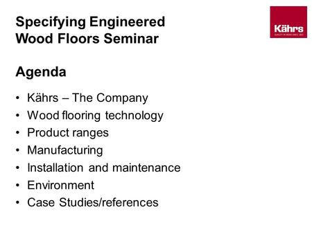 Specifying Engineered Wood Floors Seminar Agenda Kährs – The Company Wood flooring technology Product ranges Manufacturing Installation and maintenance.