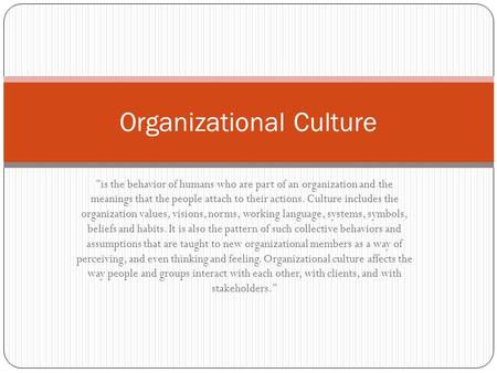 is the behavior of humans who are part of an organization and the meanings that the people attach to their actions. Culture includes the organization.