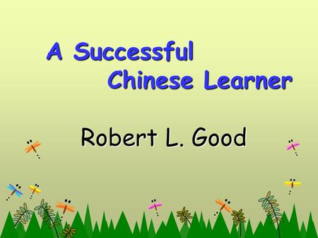 A Successful Chinese Learner A Successful Chinese Learner Robert L. Good Robert L. Good.