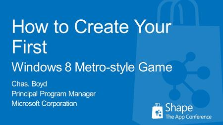 How to Create Your First Windows 8 Metro-style Game Chas. Boyd Principal Program Manager Microsoft Corporation.