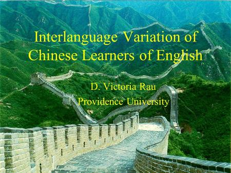 Interlanguage Variation of Chinese Learners of English D. Victoria Rau Providence University.