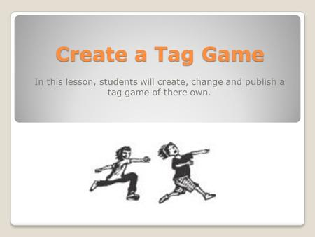 Create a Tag Game In this lesson, students will create, change and publish a tag game of there own.