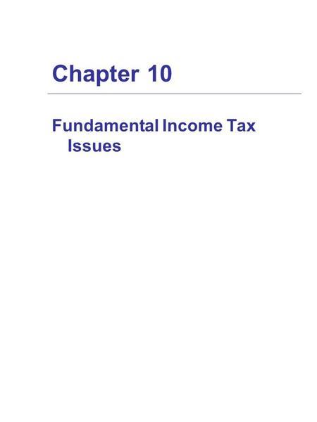 Chapter 10 Fundamental Income Tax Issues. Tax Basis: Its Nature and Significance  Newly acquired property's initial tax basis is starting point in determining.