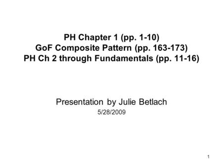 1 PH Chapter 1 (pp. 1-10) GoF Composite Pattern (pp. 163-173) PH Ch 2 through Fundamentals (pp. 11-16) Presentation by Julie Betlach 5/28/2009.