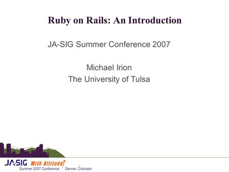 Ruby on Rails: An Introduction JA-SIG Summer Conference 2007 Michael Irion The University of Tulsa.