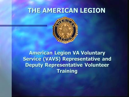 THE AMERICAN LEGION American Legion VA Voluntary Service (VAVS) Representative and Deputy Representative Volunteer Training.